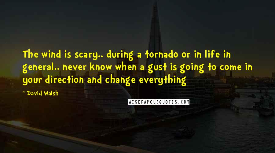 David Walsh quotes: The wind is scary.. during a tornado or in life in general.. never know when a gust is going to come in your direction and change everything