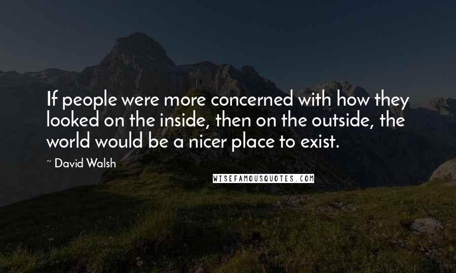 David Walsh quotes: If people were more concerned with how they looked on the inside, then on the outside, the world would be a nicer place to exist.