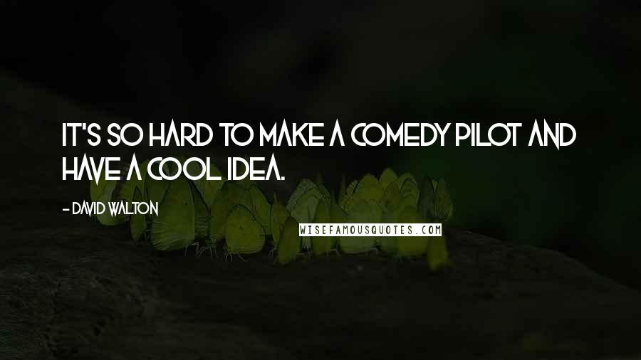 David Walton quotes: It's so hard to make a comedy pilot and have a cool idea.