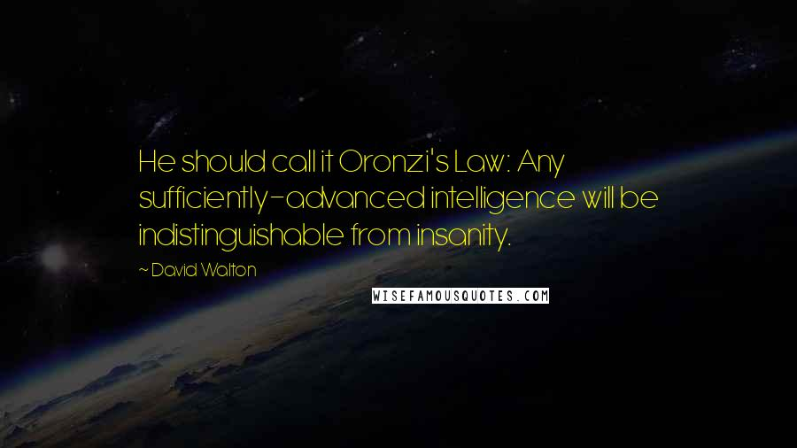 David Walton quotes: He should call it Oronzi's Law: Any sufficiently-advanced intelligence will be indistinguishable from insanity.