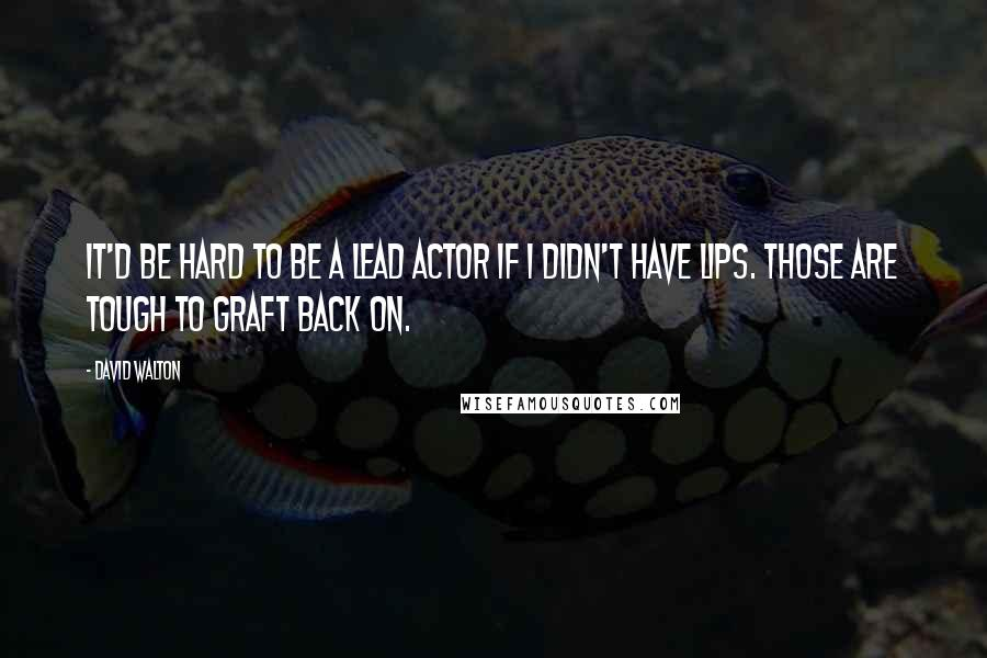 David Walton quotes: It'd be hard to be a lead actor if I didn't have lips. Those are tough to graft back on.