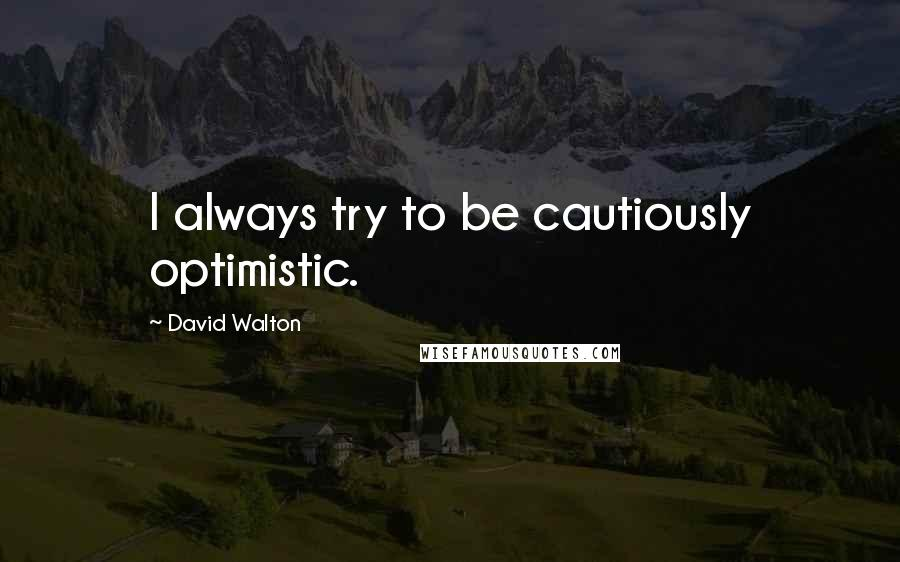 David Walton quotes: I always try to be cautiously optimistic.