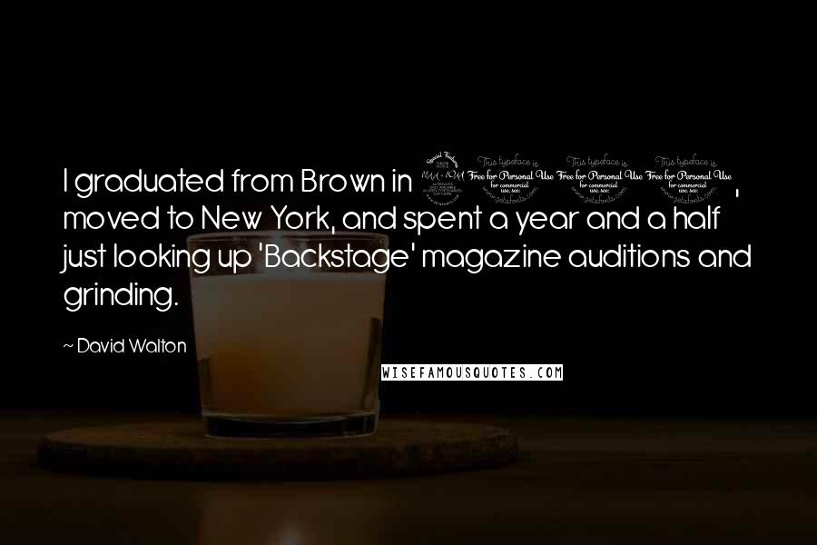 David Walton quotes: I graduated from Brown in 2001, moved to New York, and spent a year and a half just looking up 'Backstage' magazine auditions and grinding.