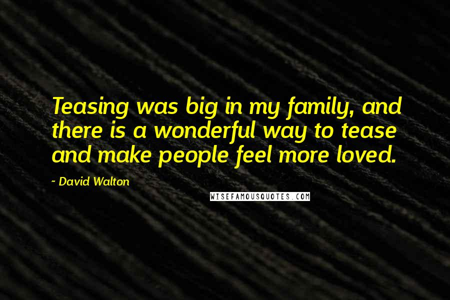 David Walton quotes: Teasing was big in my family, and there is a wonderful way to tease and make people feel more loved.