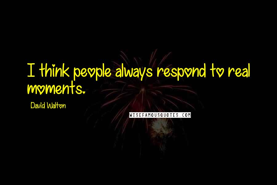 David Walton quotes: I think people always respond to real moments.
