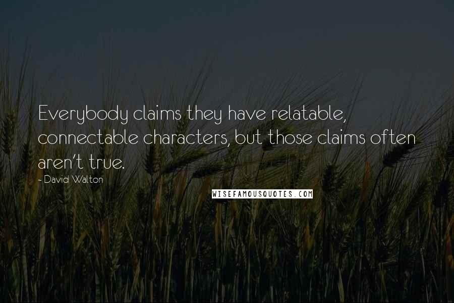David Walton quotes: Everybody claims they have relatable, connectable characters, but those claims often aren't true.