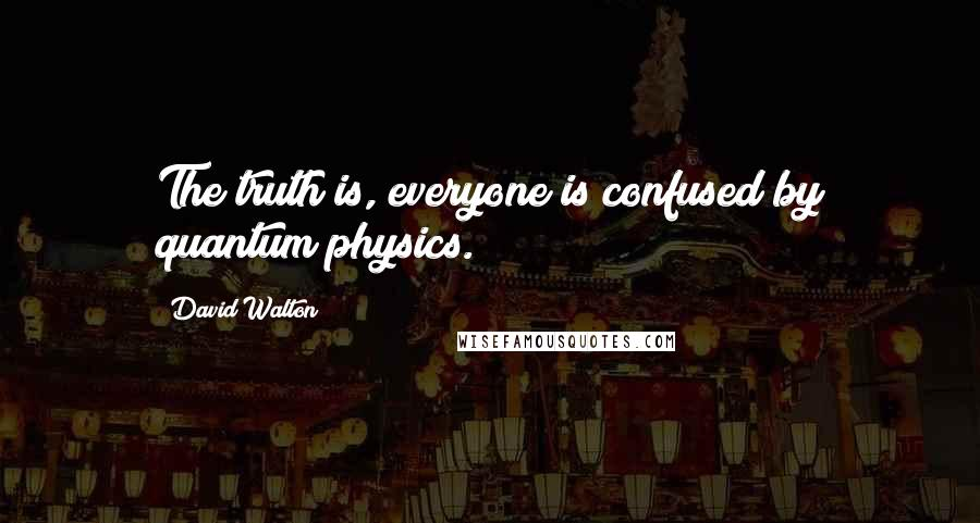David Walton quotes: The truth is, everyone is confused by quantum physics.