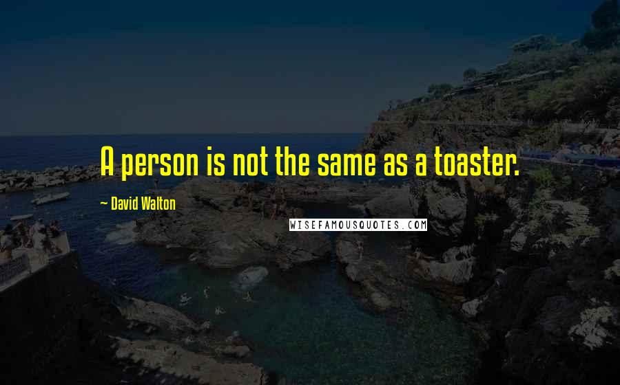 David Walton quotes: A person is not the same as a toaster.