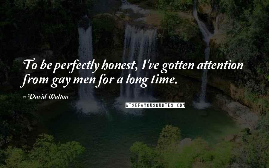 David Walton quotes: To be perfectly honest, I've gotten attention from gay men for a long time.