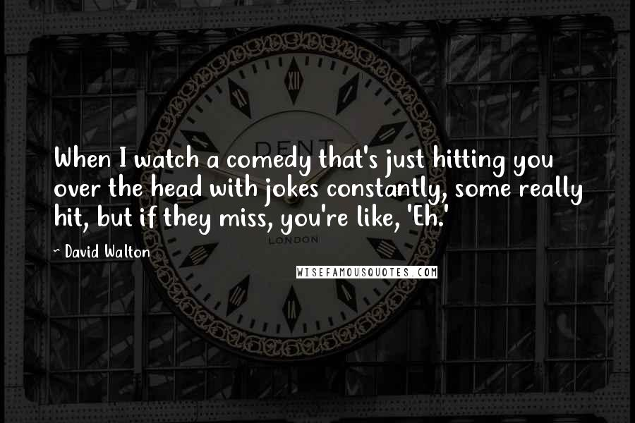 David Walton quotes: When I watch a comedy that's just hitting you over the head with jokes constantly, some really hit, but if they miss, you're like, 'Eh.'