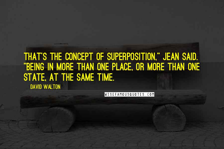 "David Walton quotes: That's the concept of superposition,"" Jean said. ""Being in more than one place, or more than one state, at the same time."