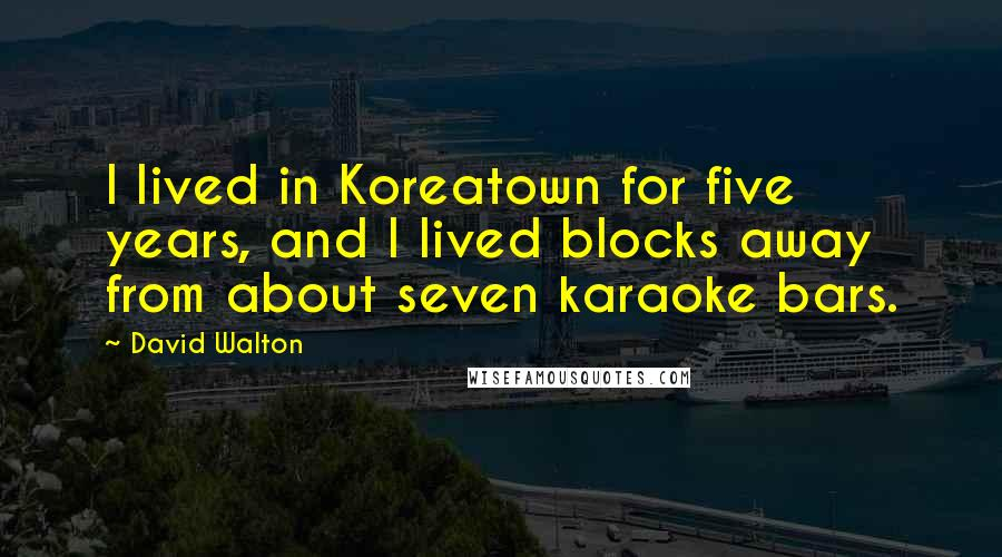 David Walton quotes: I lived in Koreatown for five years, and I lived blocks away from about seven karaoke bars.