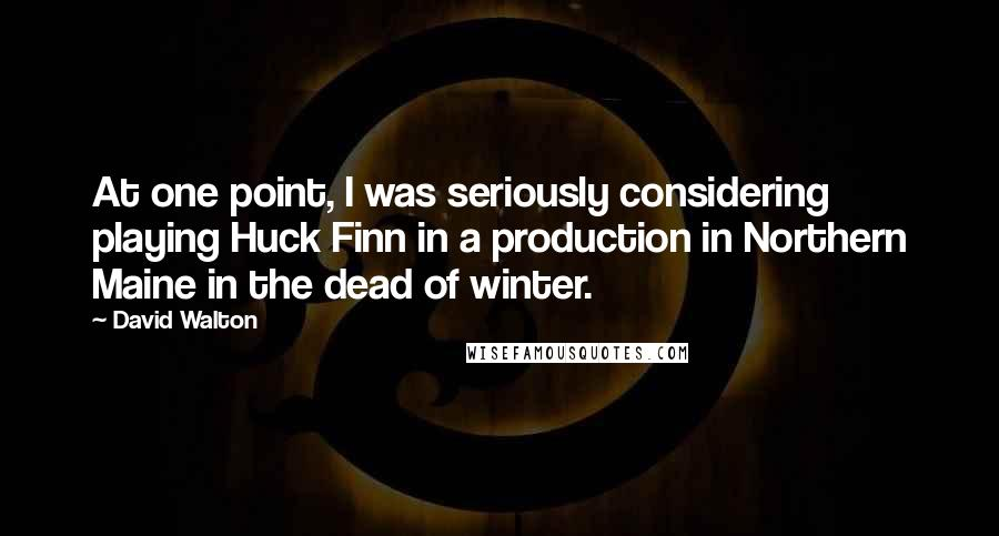David Walton quotes: At one point, I was seriously considering playing Huck Finn in a production in Northern Maine in the dead of winter.