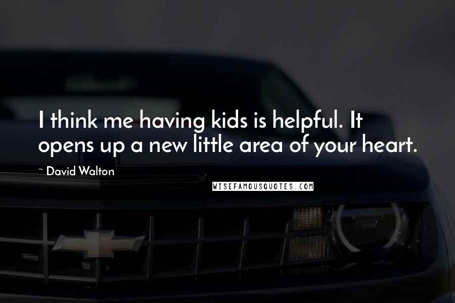 David Walton quotes: I think me having kids is helpful. It opens up a new little area of your heart.