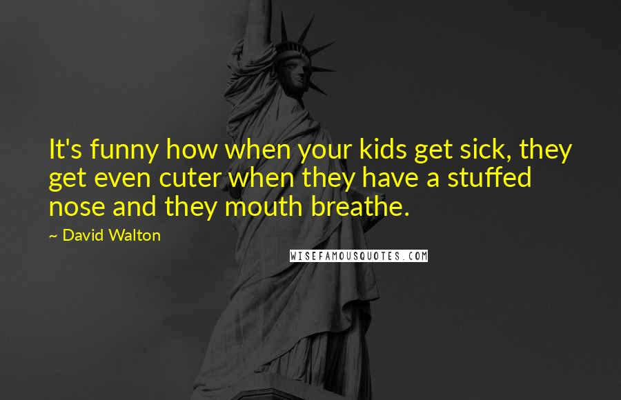 David Walton quotes: It's funny how when your kids get sick, they get even cuter when they have a stuffed nose and they mouth breathe.