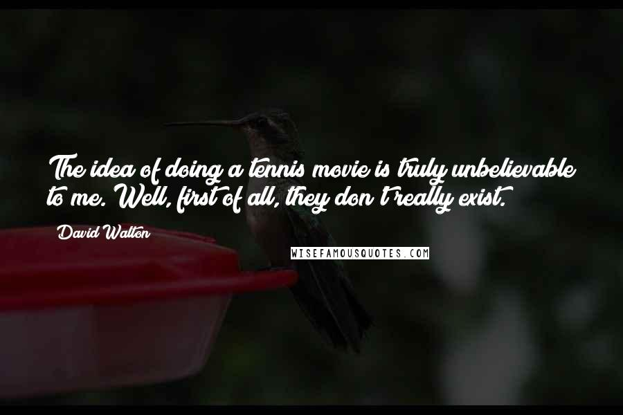 David Walton quotes: The idea of doing a tennis movie is truly unbelievable to me. Well, first of all, they don't really exist.