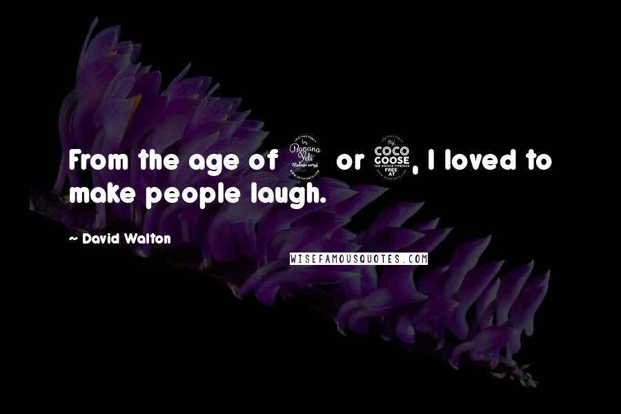 David Walton quotes: From the age of 4 or 5, I loved to make people laugh.