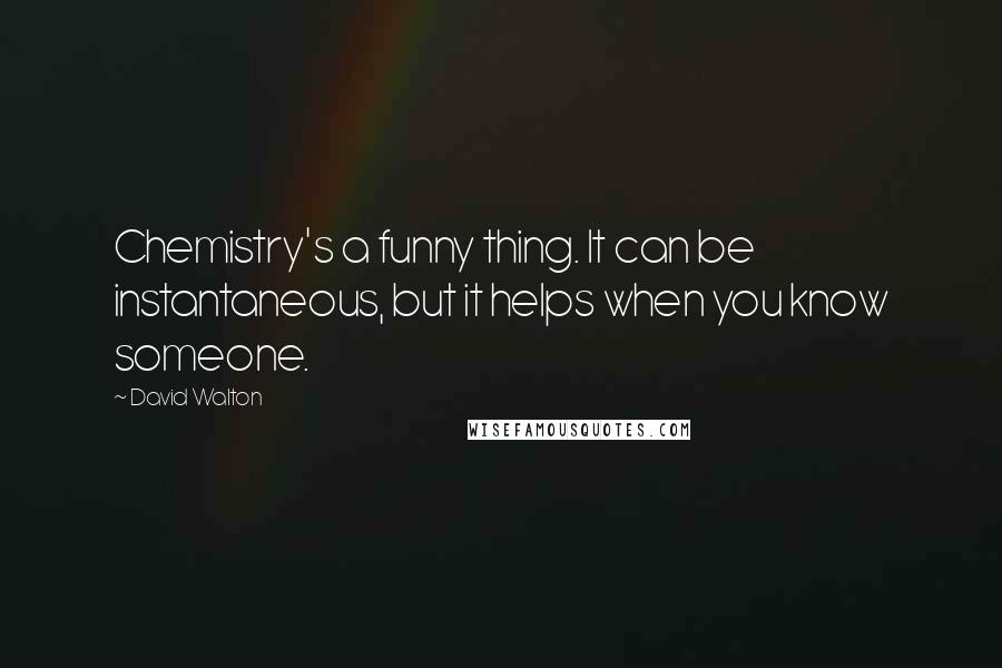 David Walton quotes: Chemistry's a funny thing. It can be instantaneous, but it helps when you know someone.