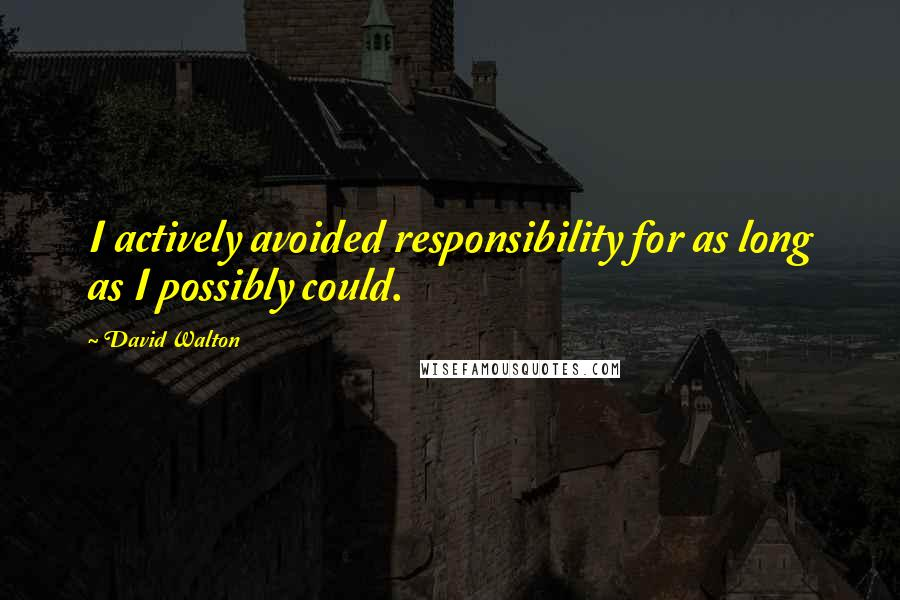 David Walton quotes: I actively avoided responsibility for as long as I possibly could.