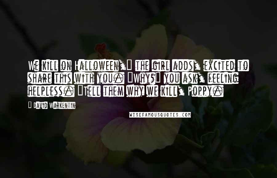 """David Warkentin quotes: We kill on Halloween,"""" the girl adds, excited to share this with you. """"Why?"""" you ask, feeling helpless. """"Tell them why we kill, Poppy."""