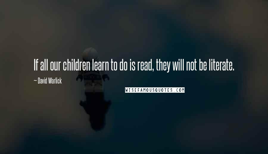David Warlick quotes: If all our children learn to do is read, they will not be literate.