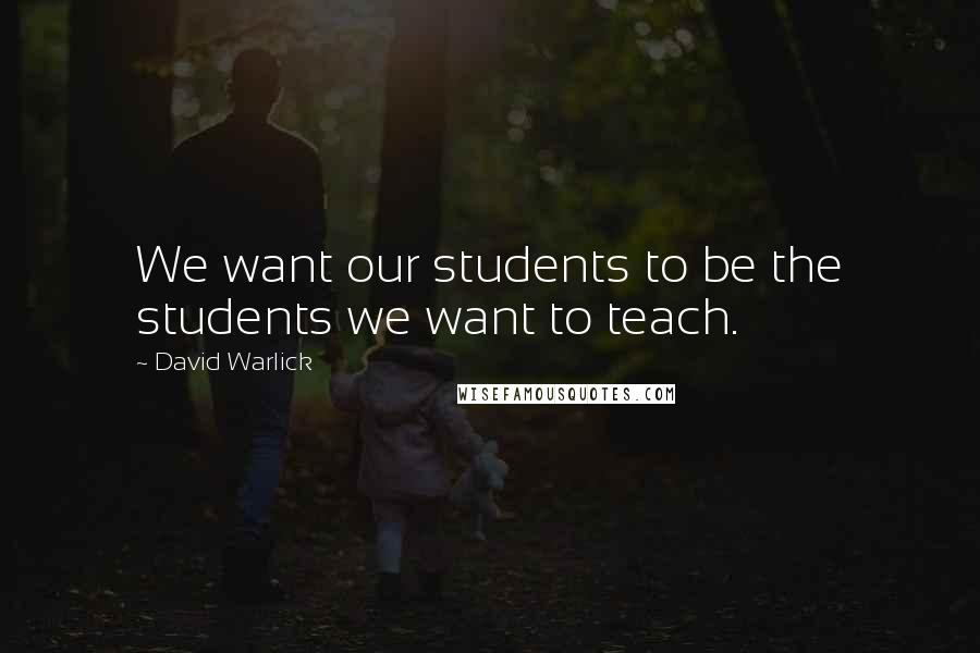 David Warlick quotes: We want our students to be the students we want to teach.