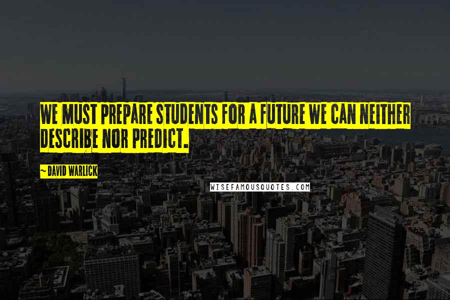 David Warlick quotes: We must prepare students for a future we can neither describe nor predict.