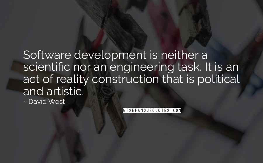 David West quotes: Software development is neither a scientific nor an engineering task. It is an act of reality construction that is political and artistic.