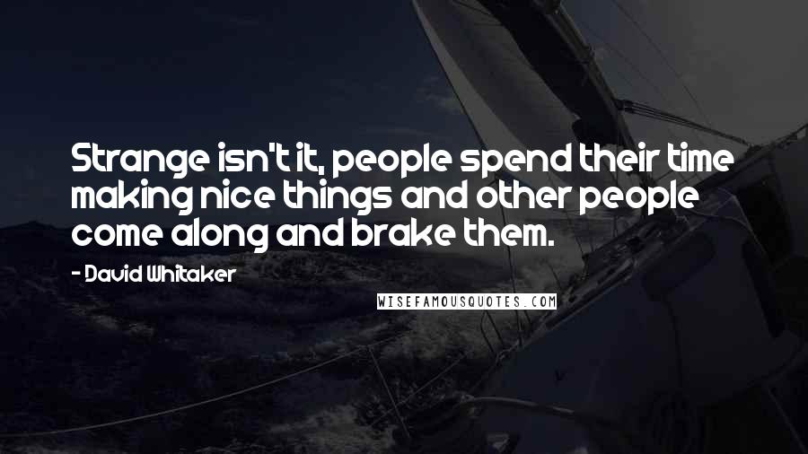 David Whitaker quotes: Strange isn't it, people spend their time making nice things and other people come along and brake them.