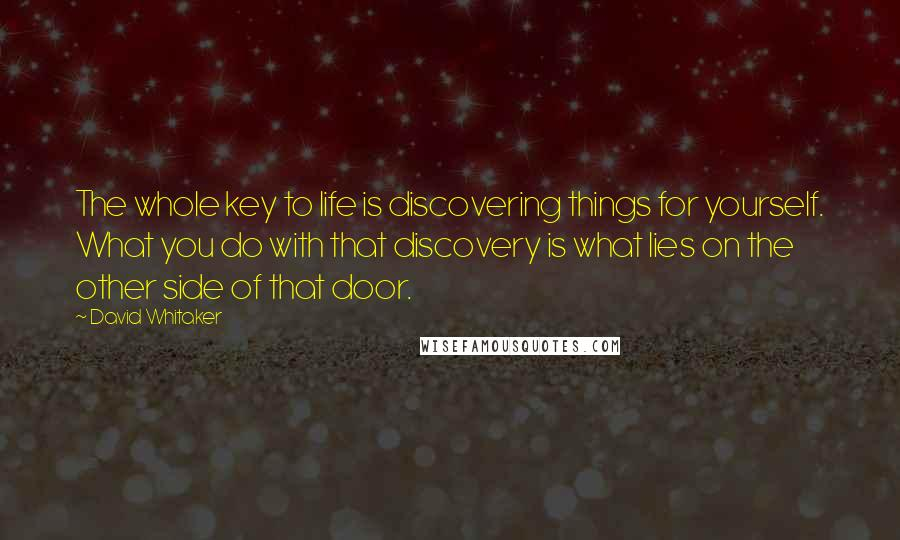 David Whitaker quotes: The whole key to life is discovering things for yourself. What you do with that discovery is what lies on the other side of that door.