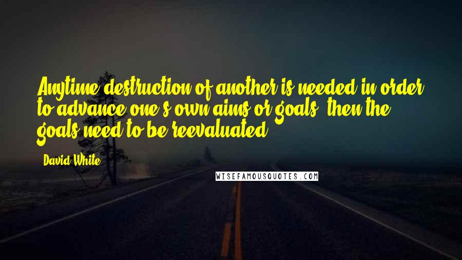 David White quotes: Anytime destruction of another is needed in order to advance one's own aims or goals, then the goals need to be reevaluated.