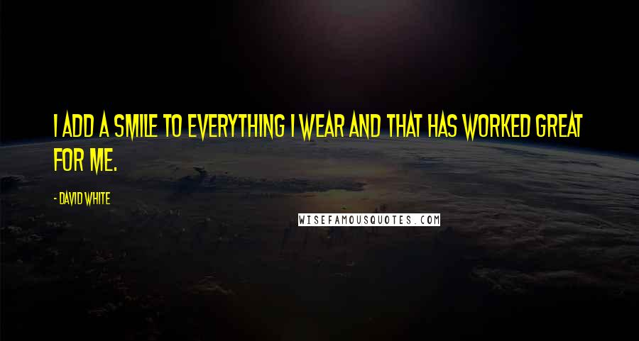 David White quotes: I add a smile to everything I wear and that has worked great for me.
