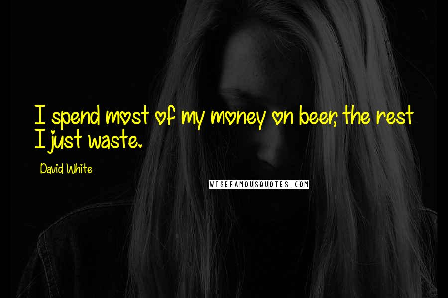 David White quotes: I spend most of my money on beer, the rest I just waste.