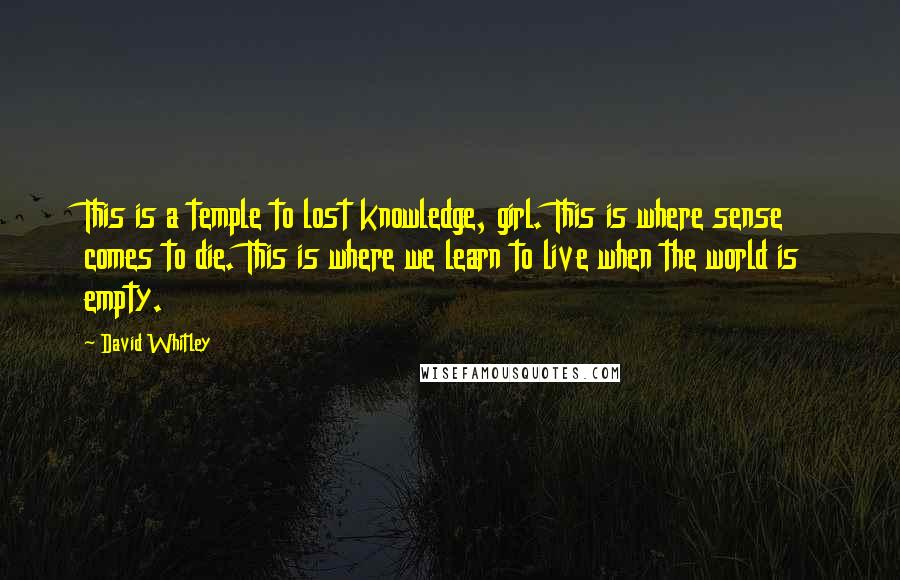 David Whitley quotes: This is a temple to lost knowledge, girl. This is where sense comes to die. This is where we learn to live when the world is empty.