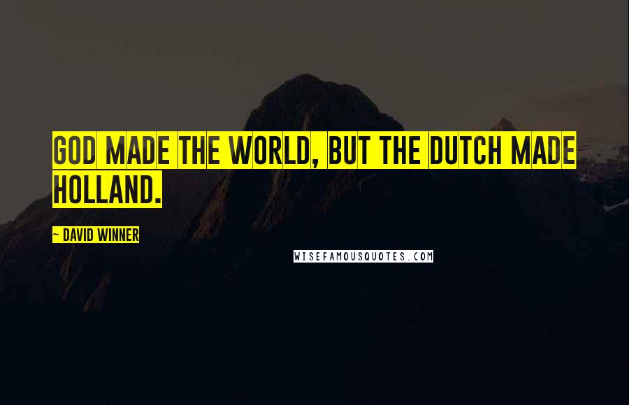 David Winner quotes: God made the world, but the Dutch made Holland.