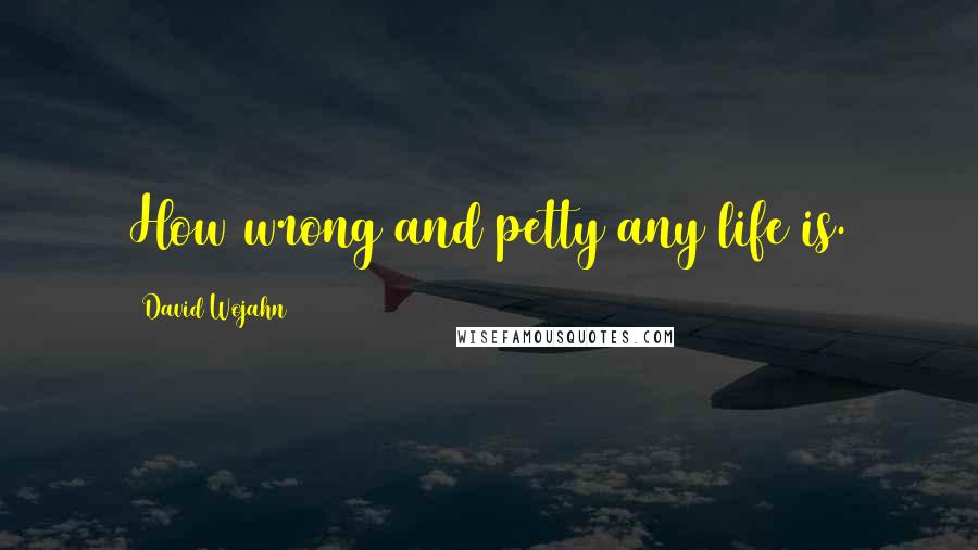 David Wojahn quotes: How wrong and petty any life is.