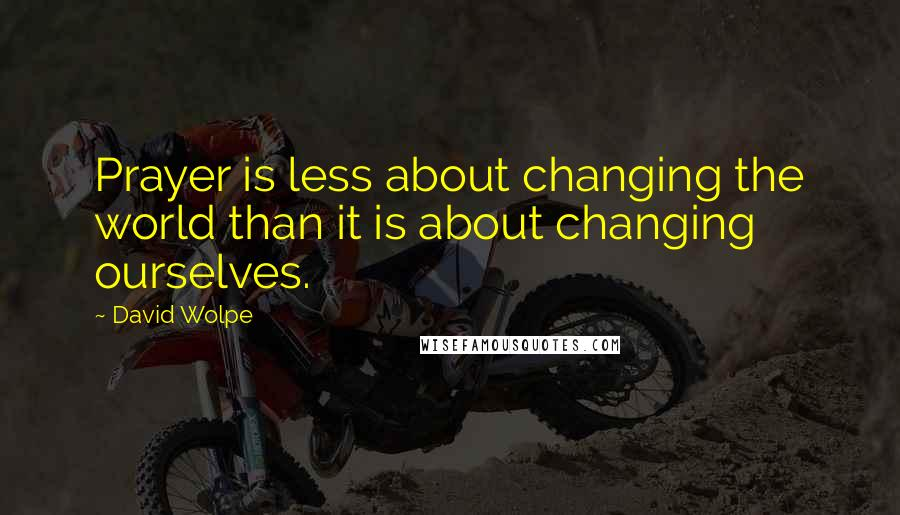 David Wolpe quotes: Prayer is less about changing the world than it is about changing ourselves.