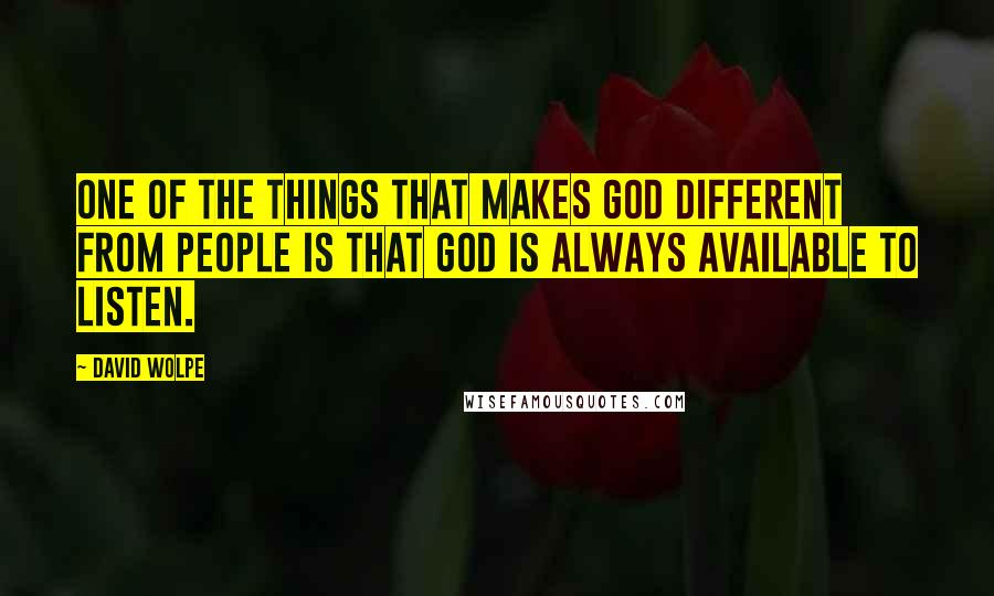 David Wolpe quotes: One of the things that makes God different from people is that God is always available to listen.
