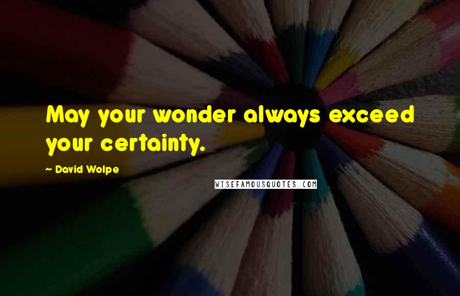 David Wolpe quotes: May your wonder always exceed your certainty.