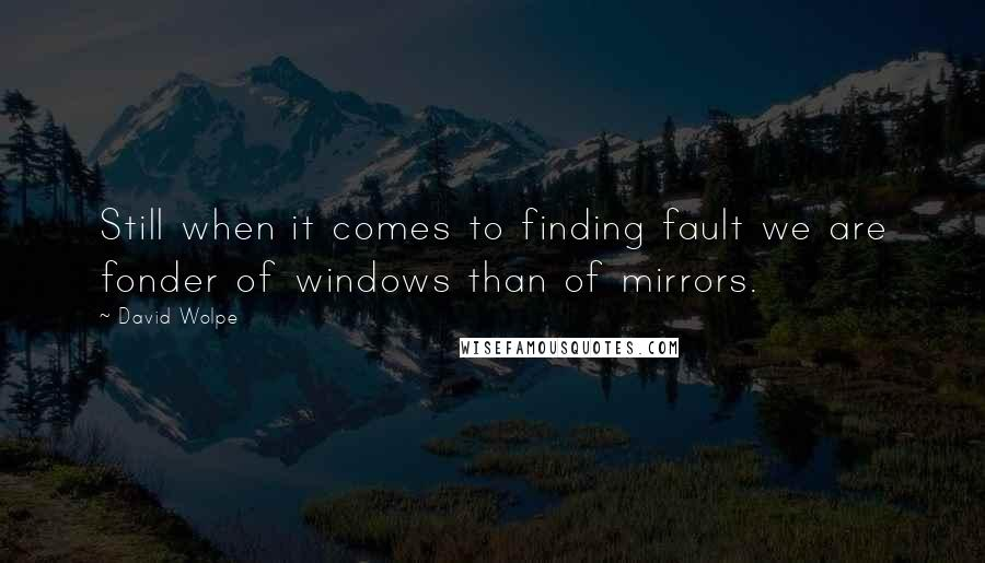 David Wolpe quotes: Still when it comes to finding fault we are fonder of windows than of mirrors.