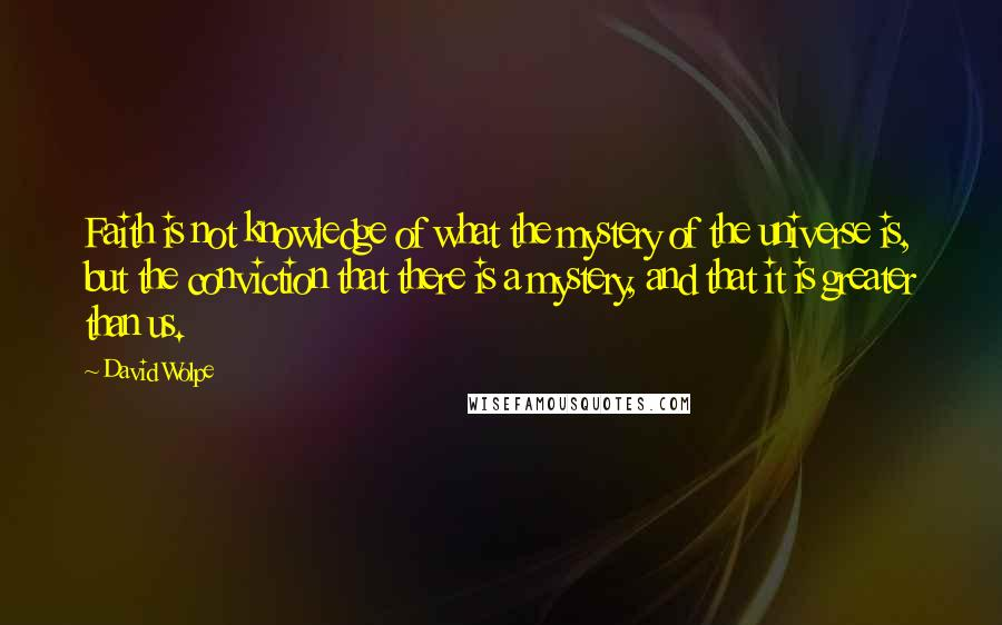 David Wolpe quotes: Faith is not knowledge of what the mystery of the universe is, but the conviction that there is a mystery, and that it is greater than us.