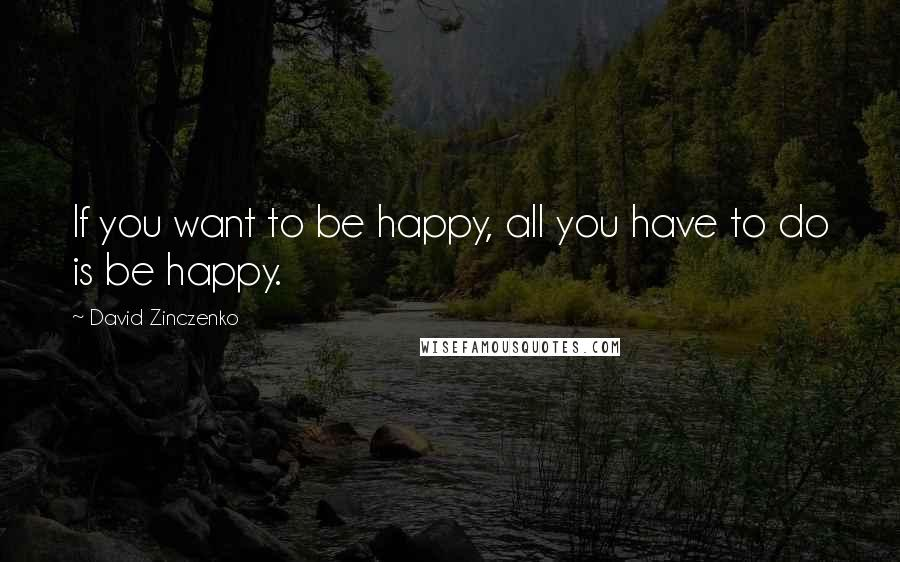 David Zinczenko quotes: If you want to be happy, all you have to do is be happy.