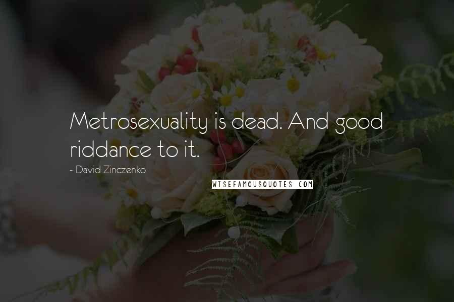 David Zinczenko quotes: Metrosexuality is dead. And good riddance to it.