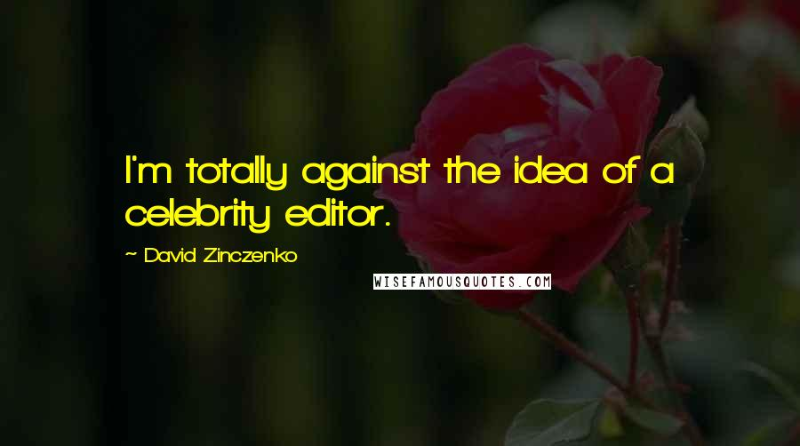 David Zinczenko quotes: I'm totally against the idea of a celebrity editor.