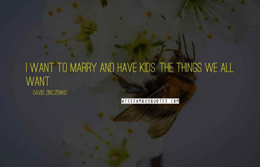 David Zinczenko quotes: I want to marry and have kids. The things we all want.
