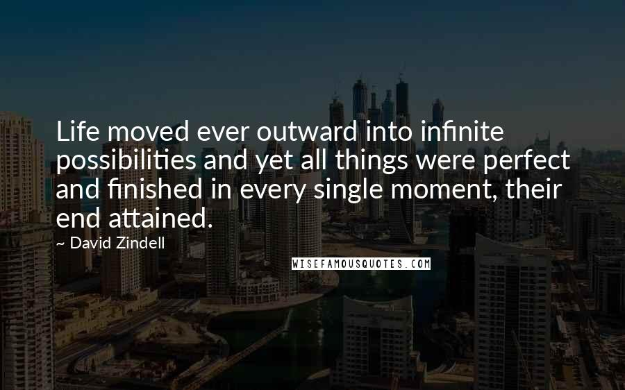 David Zindell quotes: Life moved ever outward into infinite possibilities and yet all things were perfect and finished in every single moment, their end attained.