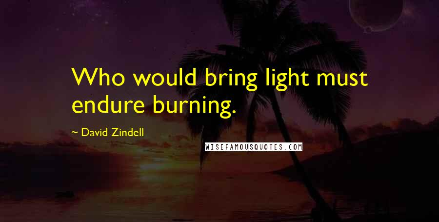 David Zindell quotes: Who would bring light must endure burning.