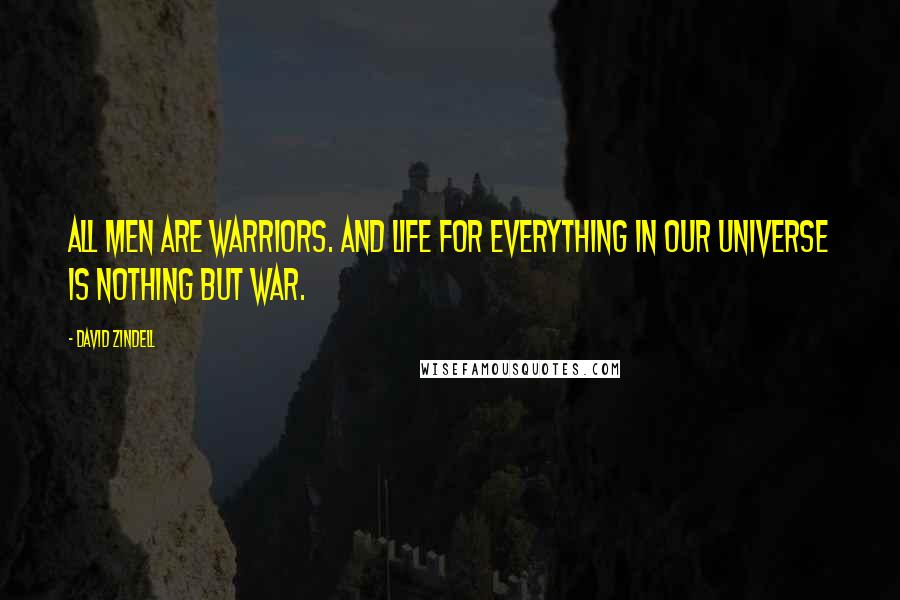 David Zindell quotes: All men are warriors. And life for everything in our universe is nothing but war.
