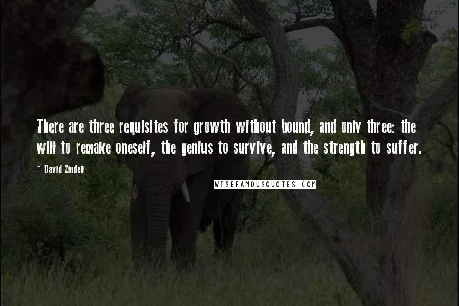 David Zindell quotes: There are three requisites for growth without bound, and only three: the will to remake oneself, the genius to survive, and the strength to suffer.