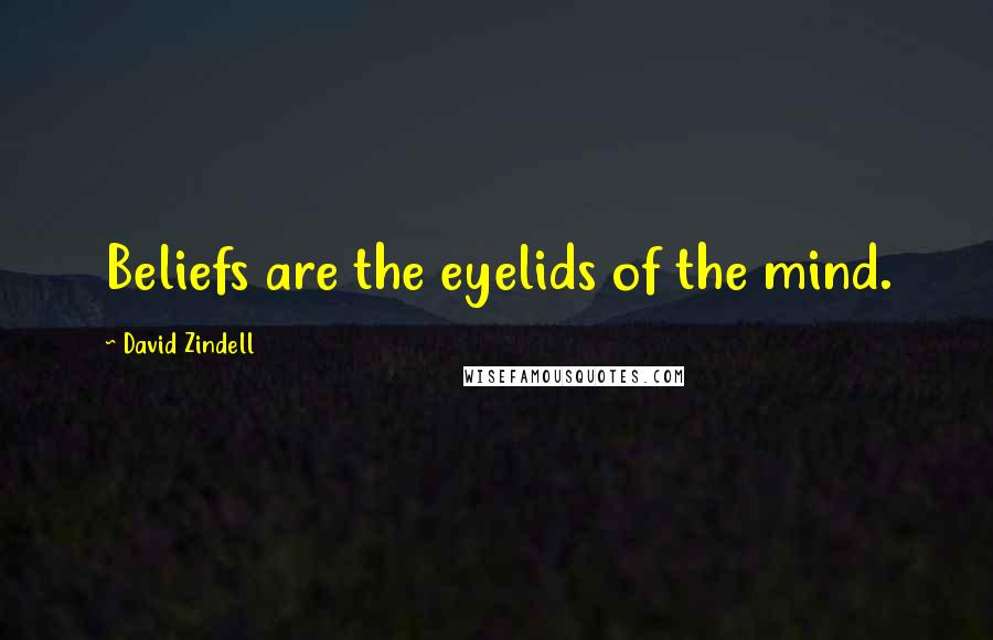 David Zindell quotes: Beliefs are the eyelids of the mind.